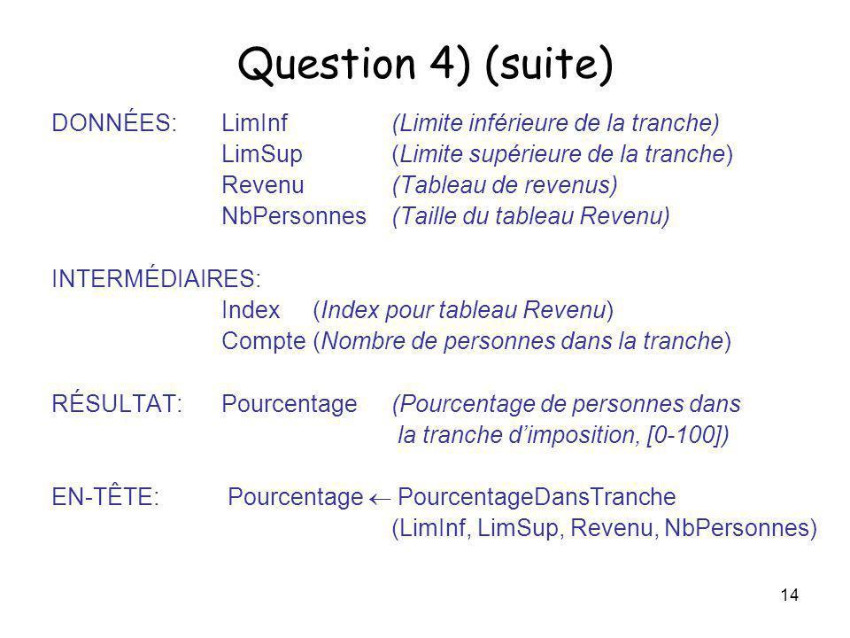 14 Question 4) (suite) DONNÉES: LimInf(Limite inférieure de la tranche) LimSup (Limite supérieure de la tranche) Revenu(Tableau de revenus) NbPersonne