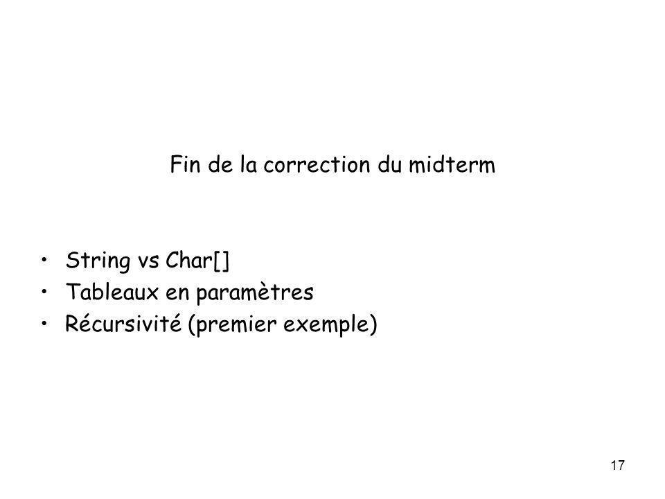 17 Fin de la correction du midterm String vs Char[] Tableaux en paramètres Récursivité (premier exemple)