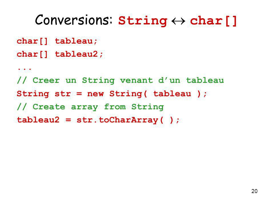 20 Conversions: String char[] char[] tableau; char[] tableau2;... // Creer un String venant dun tableau String str = new String( tableau ); // Create