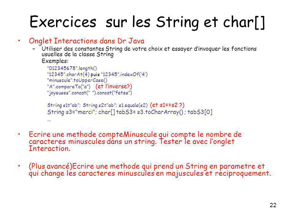 22 Exercices sur les String et char[] Onglet Interactions dans Dr Java –Utiliser des constantes String de votre choix et essayer dinvoquer les fonctio