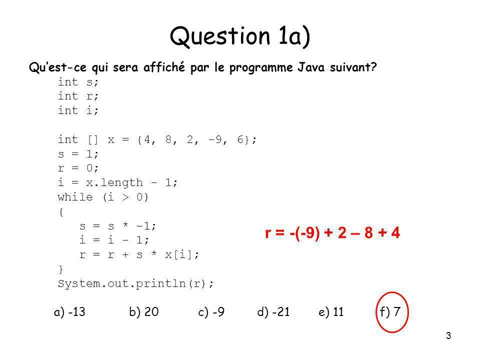 3 Question 1a) Quest-ce qui sera affiché par le programme Java suivant? int s; int r; int i; int [] x = {4, 8, 2, -9, 6}; s = 1; r = 0; i = x.length -
