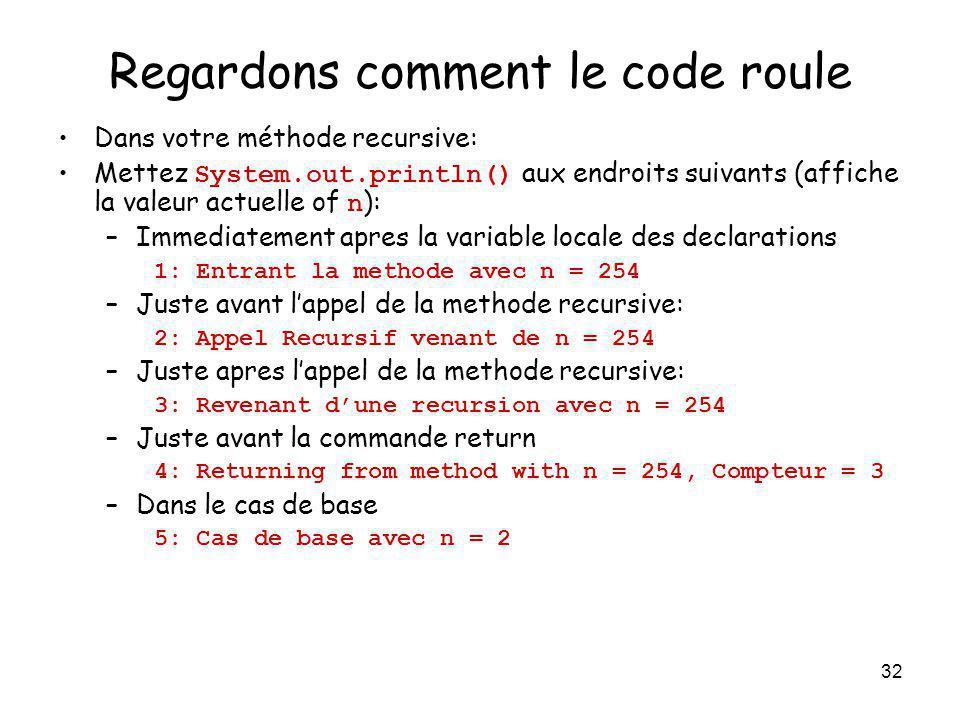 32 Regardons comment le code roule Dans votre méthode recursive: Mettez System.out.println() aux endroits suivants (affiche la valeur actuelle of n ):