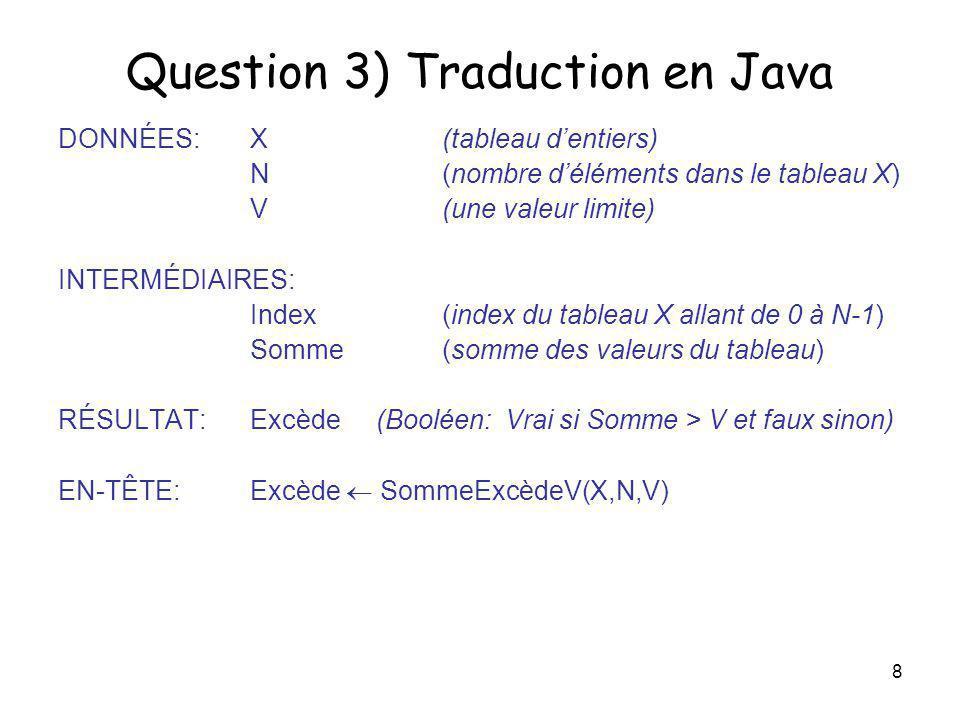 9 Question 3 (suite) import java.io.* ; class exam2004Q3 { public static void main( String[] args ) throws IOException { // DÉCLARATIONS DES VARIABLES ET DICTIONNAIRE DE DONNÉES int [] x; // DONNÉE: tableau d entiers int n; // DONNÉE: nombre d éléments dans le tableau x int v; // DONNÉE: une valeur limite int index;// INTERMÉDIAIRE: index pour x int somme;// INTERMÉDIAIRE: somme des valeurs du tableau x boolean excède; // RÉSULTAT: vrai si somme > v // LECTURE DES VALEURS DONNÉES System.out.print( Entrez un tableau de nombres: ); x = CSI1500.readIntLigne( ); n = x.length; System.out.print( Entrez une valeur limite: ); v = CSI1500.readInt( );