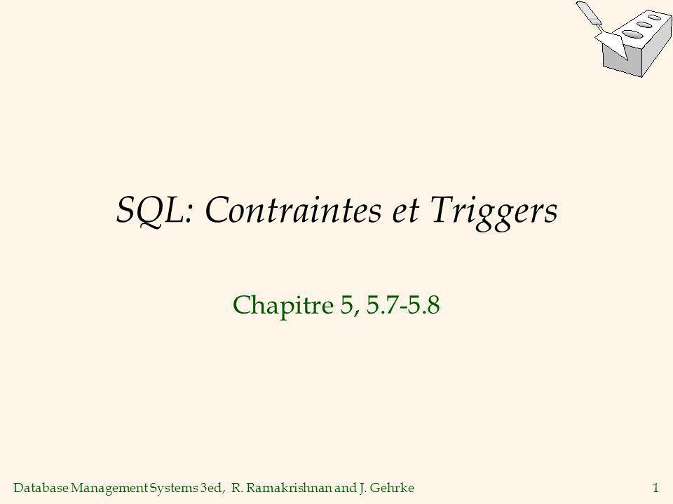 Database Management Systems 3ed, R. Ramakrishnan and J. Gehrke1 SQL: Contraintes et Triggers Chapitre 5, 5.7-5.8