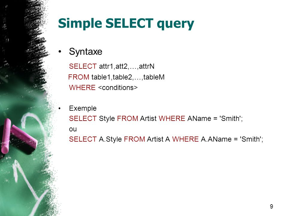 9 Simple SELECT query Syntaxe SELECT attr1,att2,…,attrN FROM table1,table2,…,tableM WHERE Exemple SELECT Style FROM Artist WHERE AName = Smith ; ou SELECT A.Style FROM Artist A WHERE A.AName = Smith ;