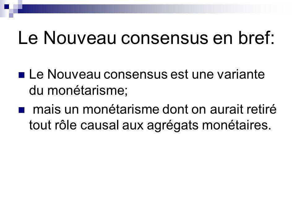 Le Nouveau consensus en bref: Le Nouveau consensus est une variante du monétarisme; mais un monétarisme dont on aurait retiré tout rôle causal aux agr