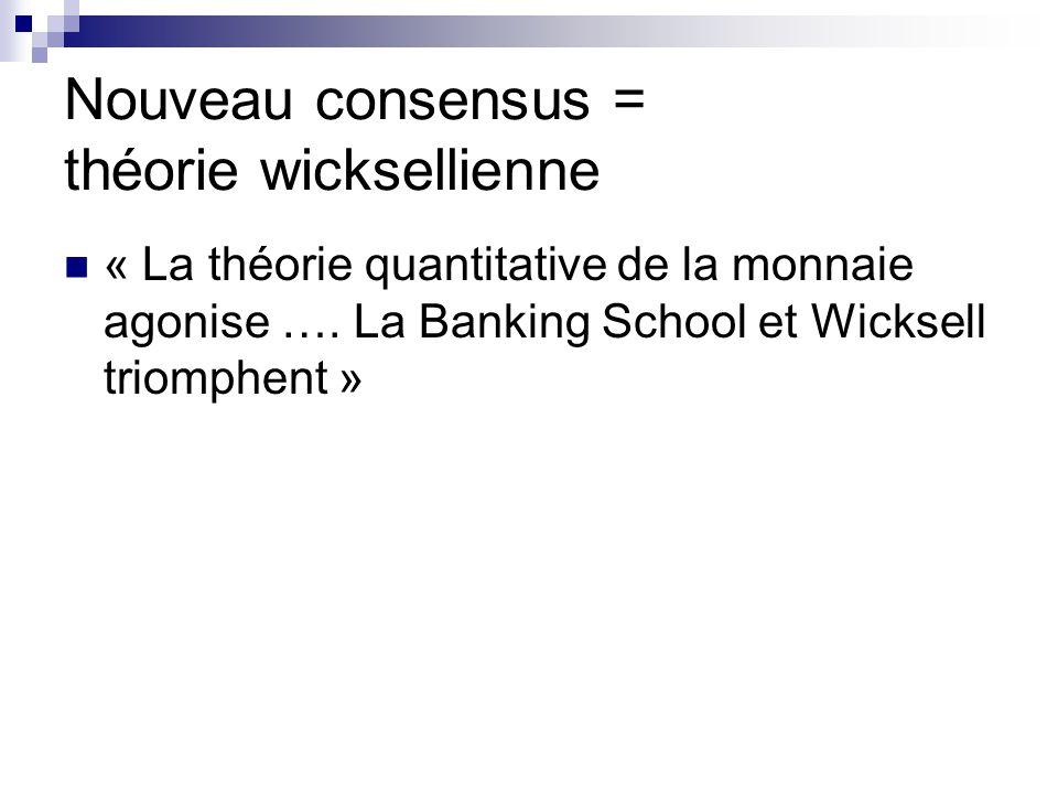 Nouveau consensus = théorie wicksellienne « La théorie quantitative de la monnaie agonise …. La Banking School et Wicksell triomphent »