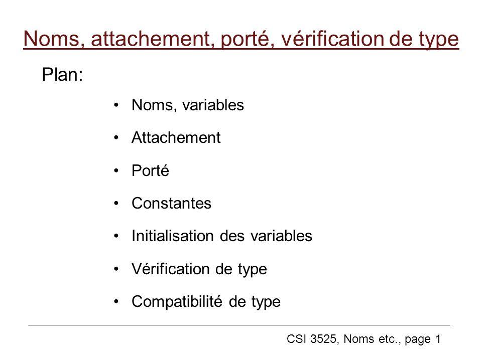 CSI 3525, Noms etc., page 1 Noms, attachement, porté, vérification de type Noms, variables Attachement Porté Constantes Initialisation des variables Vérification de type Compatibilité de type Plan: