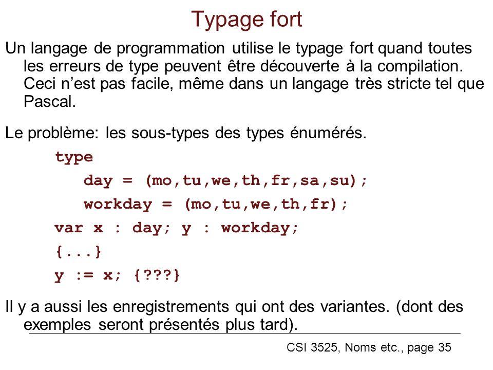 CSI 3525, Noms etc., page 35 Typage fort Un langage de programmation utilise le typage fort quand toutes les erreurs de type peuvent être découverte à la compilation.