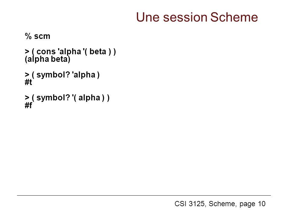 CSI 3125, Scheme, page 10 Une session Scheme % scm > ( cons 'alpha '( beta ) ) (alpha beta) > ( symbol? 'alpha ) #t > ( symbol? '( alpha ) ) #f