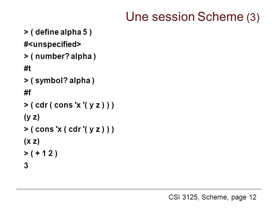 CSI 3125, Scheme, page 12 > ( define alpha 5 ) # > ( number? alpha ) #t > ( symbol? alpha ) #f > ( cdr ( cons 'x '( y z ) ) ) (y z) > ( cons 'x ( cdr