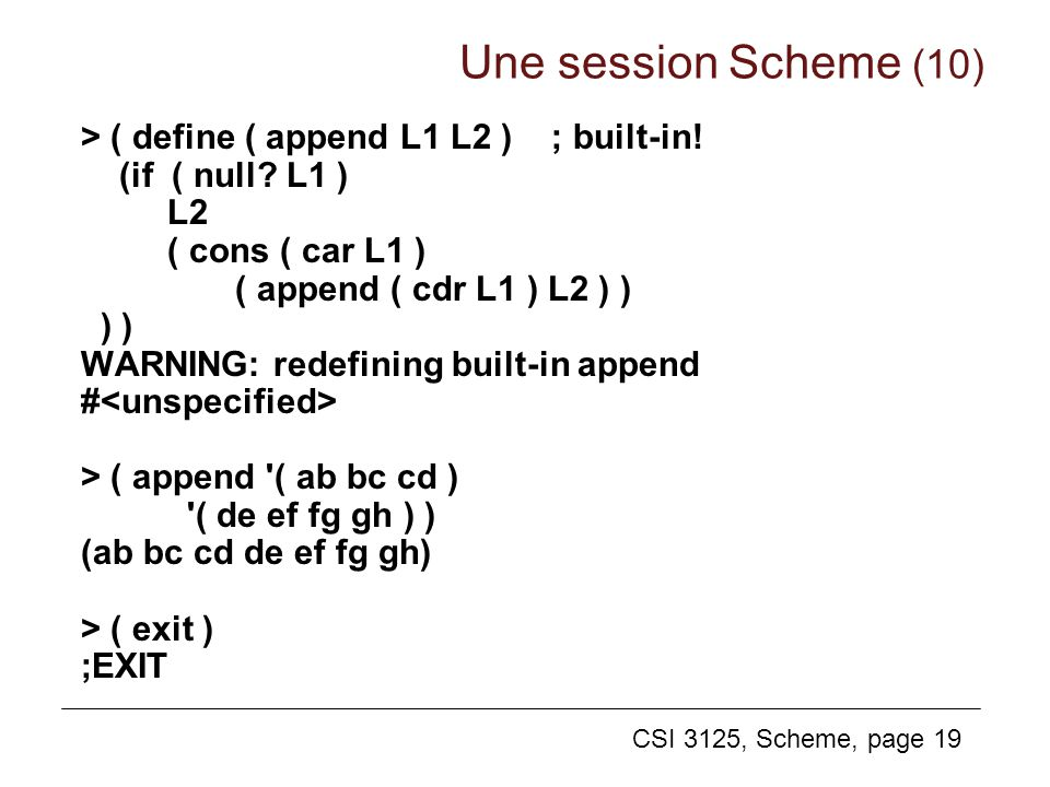CSI 3125, Scheme, page 19 > ( define ( append L1 L2 ) ; built-in! (if ( null? L1 ) L2 ( cons ( car L1 ) ( append ( cdr L1 ) L2 ) ) ) ) WARNING: redefi