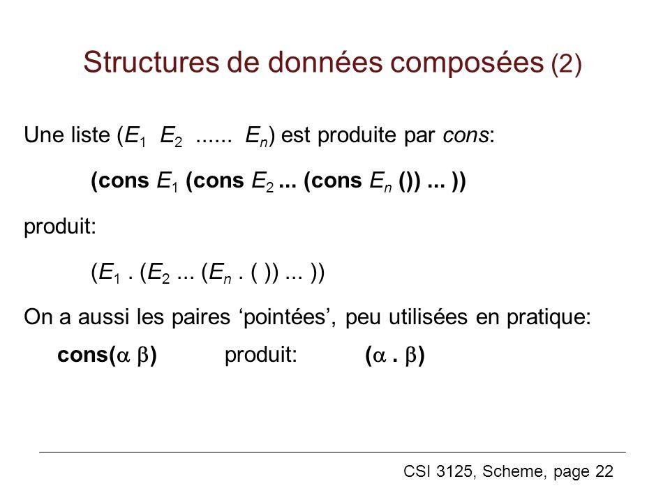 CSI 3125, Scheme, page 22 Une liste (E 1 E 2...... E n ) est produite par cons: (cons E 1 (cons E 2... (cons E n ())... )) produit: (E 1. (E 2... (E n