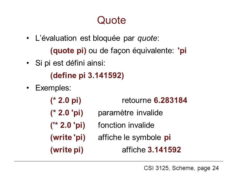 CSI 3125, Scheme, page 24 Lévaluation est bloquée par quote: (quote pi) ou de façon équivalente: 'pi Si pi est défini ainsi: (define pi 3.141592) Exem