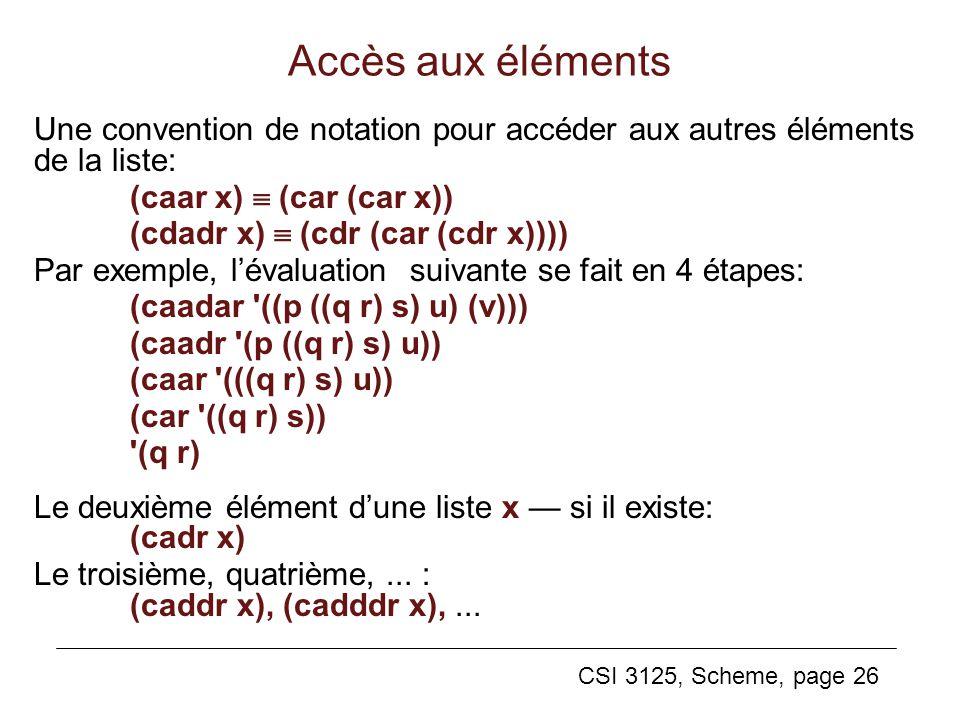 CSI 3125, Scheme, page 26 Une convention de notation pour accéder aux autres éléments de la liste: (caar x) (car (car x)) (cdadr x) (cdr (car (cdr x))