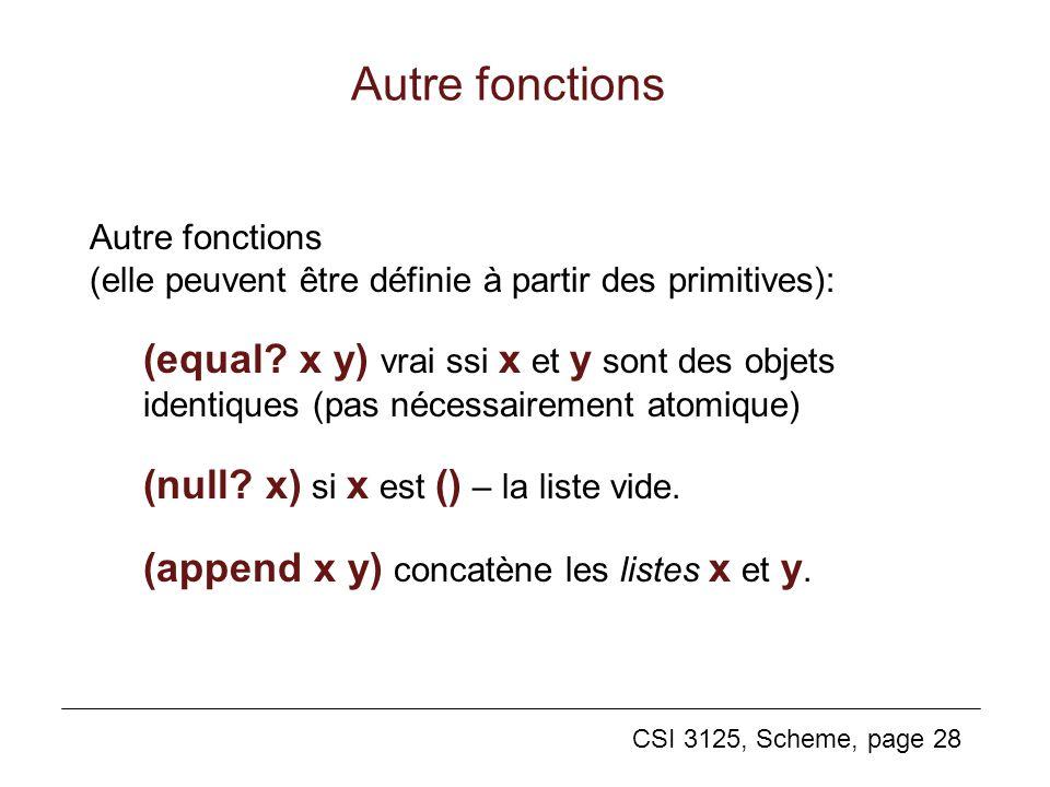CSI 3125, Scheme, page 28 Autre fonctions (elle peuvent être définie à partir des primitives): (equal? x y) vrai ssi x et y sont des objets identiques