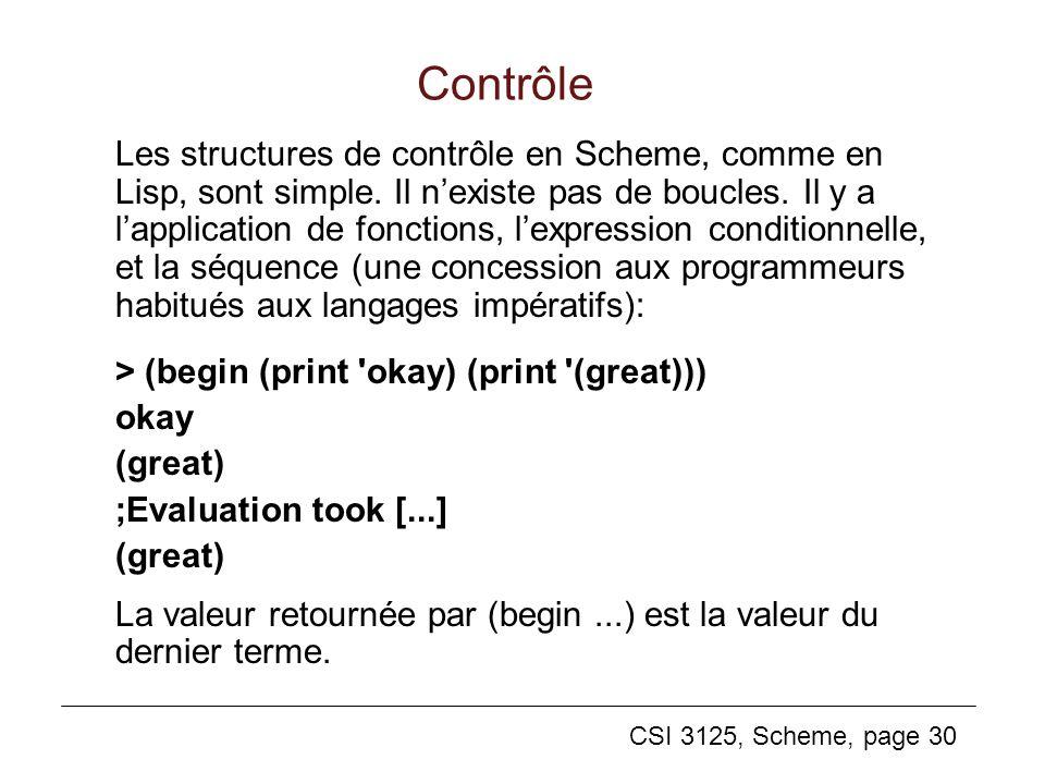 CSI 3125, Scheme, page 30 Les structures de contrôle en Scheme, comme en Lisp, sont simple. Il nexiste pas de boucles. Il y a lapplication de fonction
