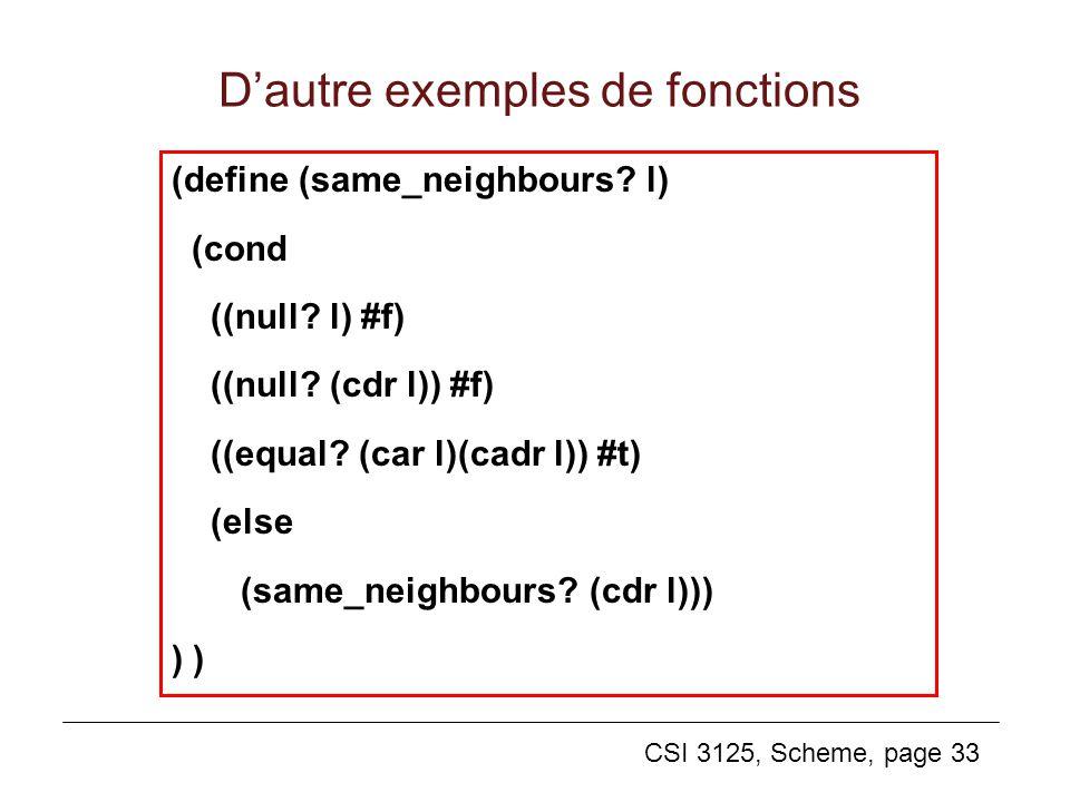 CSI 3125, Scheme, page 33 Dautre exemples de fonctions (define (same_neighbours? l) (cond ((null? l) #f) ((null? (cdr l)) #f) ((equal? (car l)(cadr l)