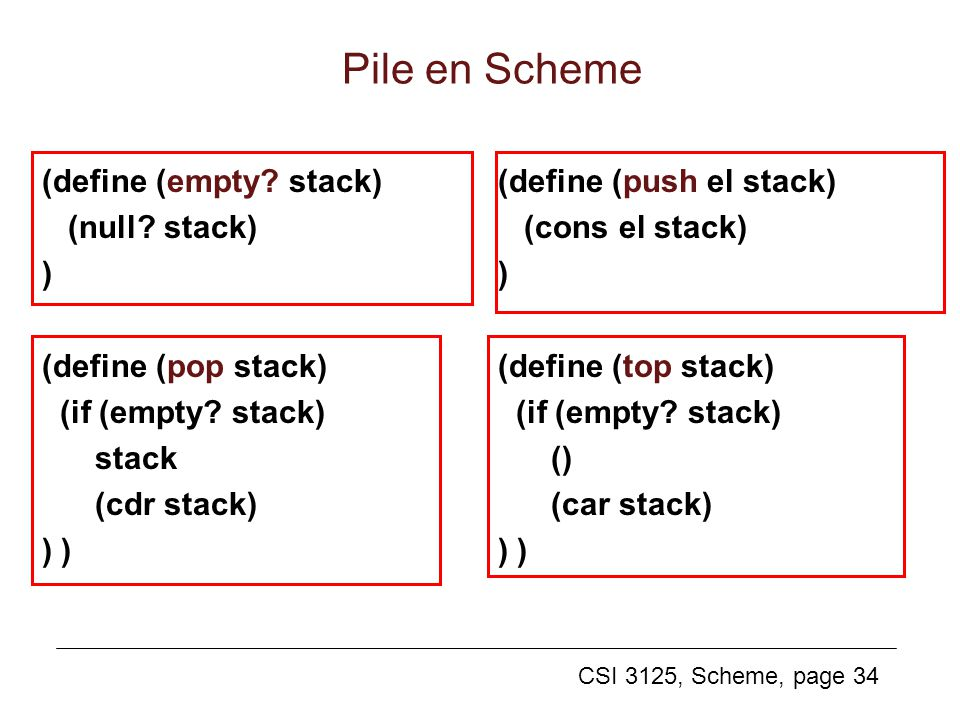 CSI 3125, Scheme, page 34 Pile en Scheme (define (empty? stack) (null? stack) ) (define (pop stack) (if (empty? stack) stack (cdr stack) ) (define (pu