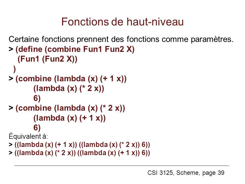 CSI 3125, Scheme, page 39 Fonctions de haut-niveau Certaine fonctions prennent des fonctions comme paramètres. > (define (combine Fun1 Fun2 X) (Fun1 (