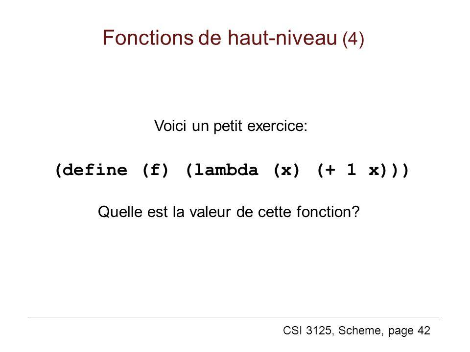 CSI 3125, Scheme, page 42 Voici un petit exercice: (define (f) (lambda (x) (+ 1 x))) Quelle est la valeur de cette fonction? Fonctions de haut-niveau