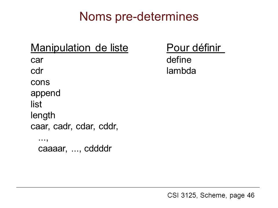 CSI 3125, Scheme, page 46 Noms pre-determines Manipulation de liste car cdr cons append list length caar, cadr, cdar, cddr,..., caaaar,..., cddddr Pou