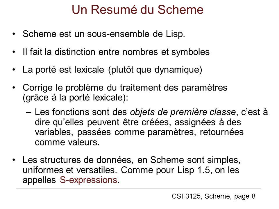 CSI 3125, Scheme, page 8 Un Resumé du Scheme Scheme est un sous-ensemble de Lisp. Il fait la distinction entre nombres et symboles La porté est lexica