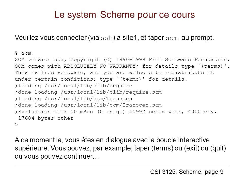 CSI 3125, Scheme, page 9 Le system Scheme pour ce cours Veuillez vous connecter (via ssh ) a site1, et taper scm au prompt. % scm SCM version 5d3, Cop