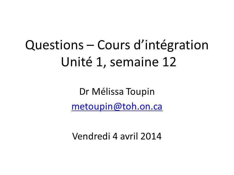 Questions – Cours dintégration Unité 1, semaine 12 Dr Mélissa Toupin metoupin@toh.on.ca Vendredi 4 avril 2014