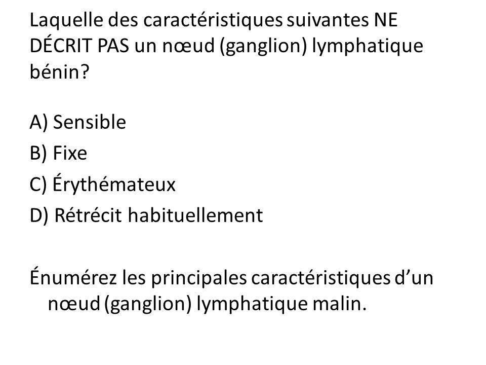 Laquelle des caractéristiques suivantes NE DÉCRIT PAS un nœud (ganglion) lymphatique bénin? A) Sensible B) Fixe C) Érythémateux D) Rétrécit habituelle
