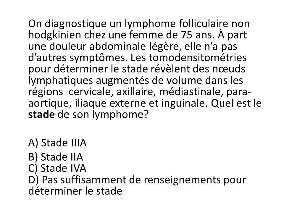 On diagnostique un lymphome folliculaire non hodgkinien chez une femme de 75 ans. À part une douleur abdominale légère, elle na pas dautres symptômes.