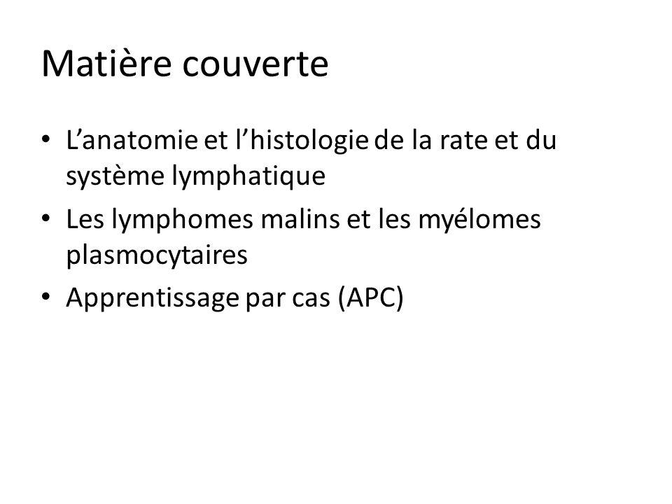 Matière couverte Lanatomie et lhistologie de la rate et du système lymphatique Les lymphomes malins et les myélomes plasmocytaires Apprentissage par c