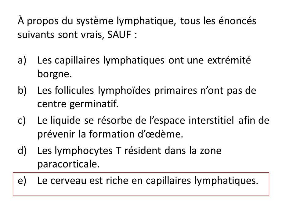 À propos du système lymphatique, tous les énoncés suivants sont vrais, SAUF : a)Les capillaires lymphatiques ont une extrémité borgne. b)Les follicule