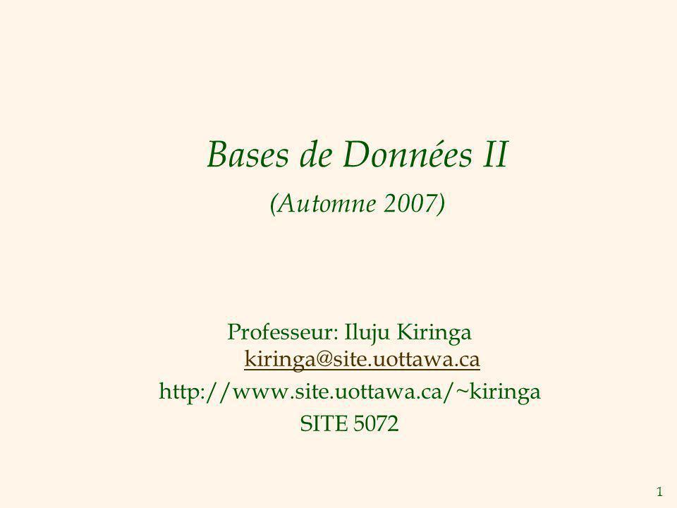 1 Bases de Données II (Automne 2007) Professeur: Iluju Kiringa kiringa@site.uottawa.ca kiringa@site.uottawa.ca http://www.site.uottawa.ca/~kiringa SIT