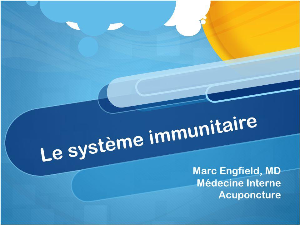 Le système immunitaire Marc Engfield, MD Médecine Interne Acuponcture