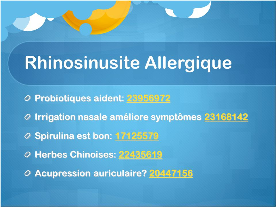 Rhinosinusite Allergique Probiotiques aident: 23956972 23956972 Irrigation nasale améliore symptômes 23168142 23168142 Spirulina est bon: 17125579 17125579 Herbes Chinoises: 22435619 22435619 Acupression auriculaire.