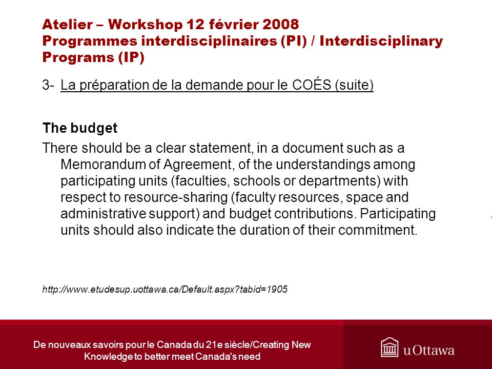 De nouveaux savoirs pour le Canada du 21e siècle/Creating New Knowledge to better meet Canada s need Atelier – Workshop 12 février 2008 Programmes interdisciplinaires (PI) / Interdisciplinary Programs (IP) 3-La préparation de la demande pour le COÉS (suite) The budget There should be a clear statement, in a document such as a Memorandum of Agreement, of the understandings among participating units (faculties, schools or departments) with respect to resource-sharing (faculty resources, space and administrative support) and budget contributions.