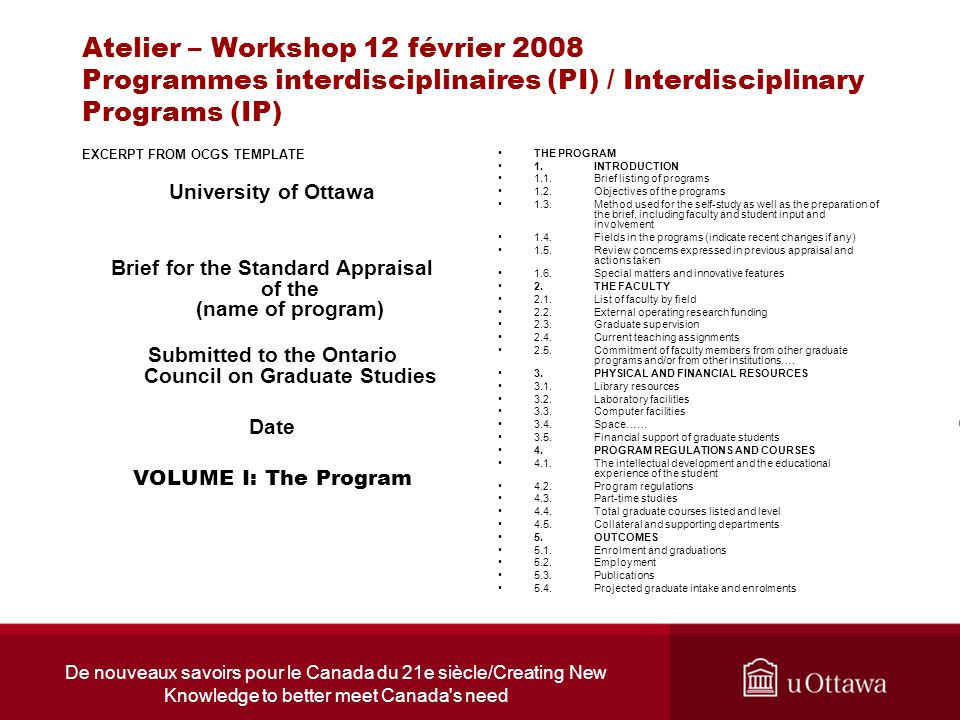 De nouveaux savoirs pour le Canada du 21e siècle/Creating New Knowledge to better meet Canada s need Atelier – Workshop 12 février 2008 Programmes interdisciplinaires (PI) / Interdisciplinary Programs (IP) EXCERPT FROM OCGS TEMPLATE University of Ottawa Brief for the Standard Appraisal of the (name of program) Submitted to the Ontario Council on Graduate Studies Date VOLUME I: The Program THE PROGRAM 1.INTRODUCTION 1.1.Brief listing of programs 1.2.Objectives of the programs 1.3.Method used for the self-study as well as the preparation of the brief, including faculty and student input and involvement 1.4.Fields in the programs (indicate recent changes if any) 1.5.Review concerns expressed in previous appraisal and actions taken 1.6.Special matters and innovative features 2.THE FACULTY 2.1.List of faculty by field 2.2.External operating research funding 2.3.Graduate supervision 2.4.Current teaching assignments 2.5.Commitment of faculty members from other graduate programs and/or from other institutions….