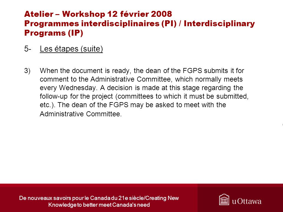 De nouveaux savoirs pour le Canada du 21e siècle/Creating New Knowledge to better meet Canada s need Atelier – Workshop 12 février 2008 Programmes interdisciplinaires (PI) / Interdisciplinary Programs (IP) 5-Les étapes (suite) 3)When the document is ready, the dean of the FGPS submits it for comment to the Administrative Committee, which normally meets every Wednesday.