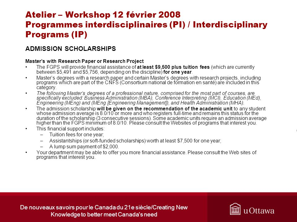 De nouveaux savoirs pour le Canada du 21e siècle/Creating New Knowledge to better meet Canada s need Atelier – Workshop 12 février 2008 Programmes interdisciplinaires (PI) / Interdisciplinary Programs (IP) ADMISSION SCHOLARSHIPS Masters with Research Paper or Research Project The FGPS will provide financial assistance of at least $9,500 plus tuition fees (which are currently between $5,491 and $5,756, depending on the discipline) for one year.