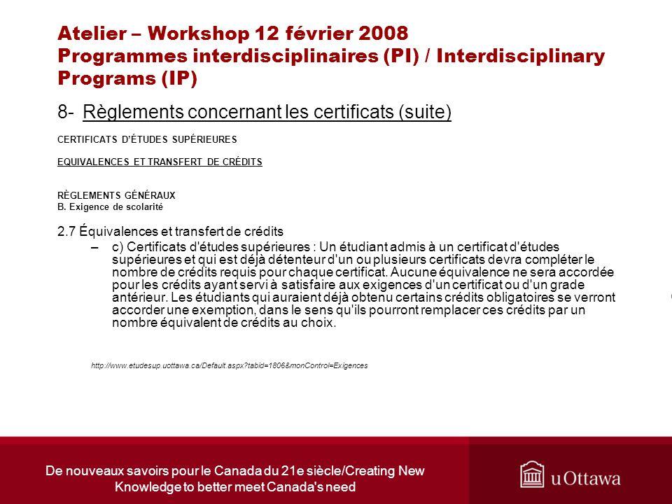 De nouveaux savoirs pour le Canada du 21e siècle/Creating New Knowledge to better meet Canada s need Atelier – Workshop 12 février 2008 Programmes interdisciplinaires (PI) / Interdisciplinary Programs (IP) 8-Règlements concernant les certificats (suite) CERTIFICATS DÉTUDES SUPÉRIEURES EQUIVALENCES ET TRANSFERT DE CRÉDITS RÈGLEMENTS GÉNÉRAUX B.