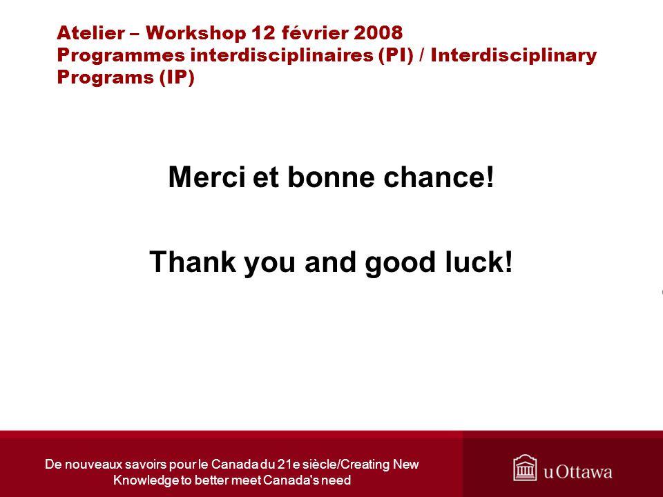 De nouveaux savoirs pour le Canada du 21e siècle/Creating New Knowledge to better meet Canada s need Atelier – Workshop 12 février 2008 Programmes interdisciplinaires (PI) / Interdisciplinary Programs (IP) Merci et bonne chance.
