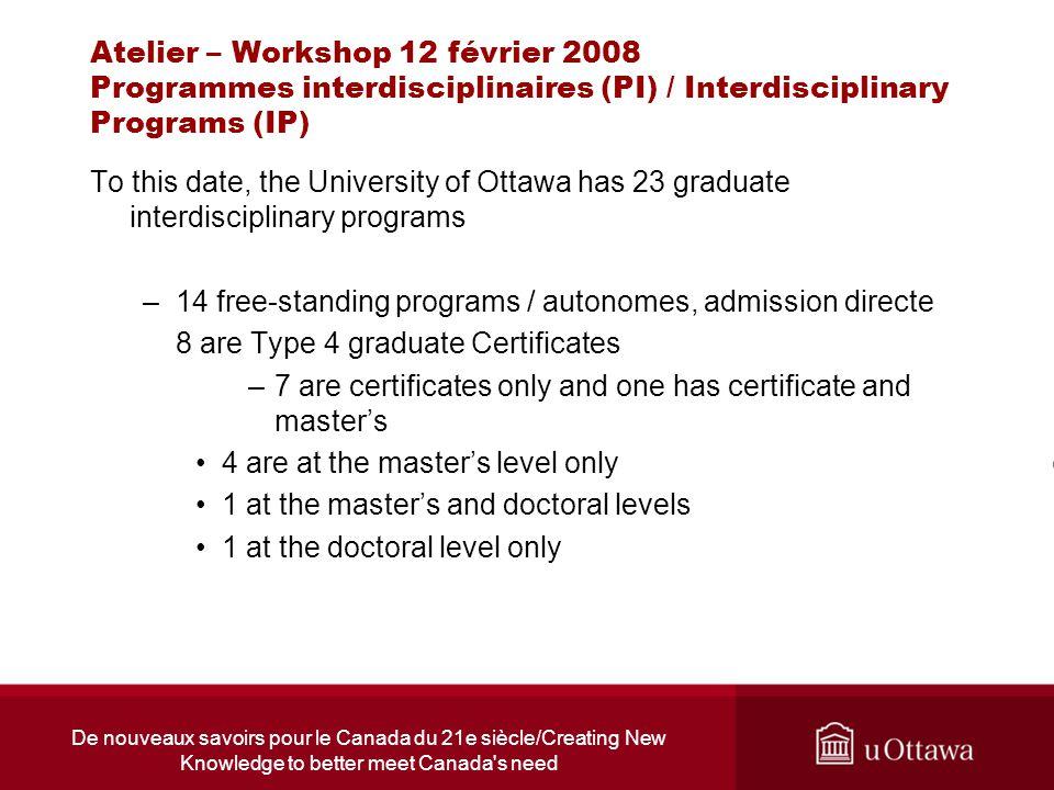 De nouveaux savoirs pour le Canada du 21e siècle/Creating New Knowledge to better meet Canada s need Atelier – Workshop 12 février 2008 Programmes interdisciplinaires (PI) / Interdisciplinary Programs (IP) - 9 are collaborative programs / programmes pluridisciplinaires 4 at the masters 4 at the doctoral level 1 Type 2 graduate Diploma http://www.etudesup.uottawa.ca/Default.aspx?tabid=1727&monControl=ListeProgs&Type=I