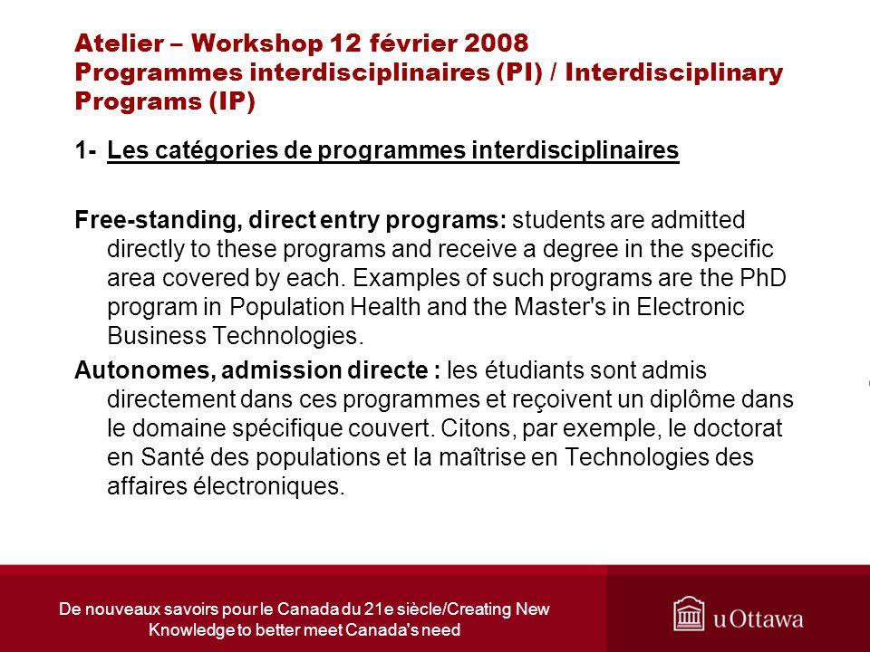 De nouveaux savoirs pour le Canada du 21e siècle/Creating New Knowledge to better meet Canada s need Atelier – Workshop 12 février 2008 Programmes interdisciplinaires (PI) / Interdisciplinary Programs (IP) 1-Les catégories de programmes interdisciplinaires (suite) Programmes pluridisciplinaires (PP) : les étudiants doivent tout d abord être admis dans l une des « unités d attache » participantes aux programmes, avant d être admis dans les programmes pluridisciplinaires.