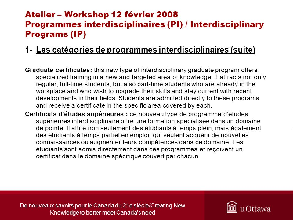 De nouveaux savoirs pour le Canada du 21e siècle/Creating New Knowledge to better meet Canada s need Atelier – Workshop 12 février 2008 Programmes interdisciplinaires (PI) / Interdisciplinary Programs (IP) 1-Les catégories de programmes interdisciplinaires (suite) Graduate certificates: this new type of interdisciplinary graduate program offers specialized training in a new and targeted area of knowledge.