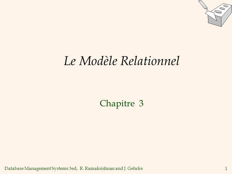 Database Management Systems 3ed, R. Ramakrishnan and J. Gehrke1 Le Modèle Relationnel Chapitre 3