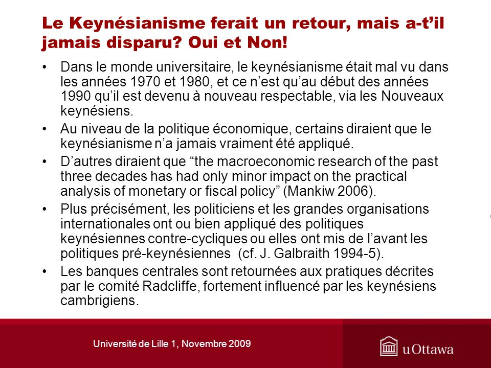 Université de Lille 1, Novembre 2009 La crise financière a entraîné une seconde révolution keynésienne, mais surtout pragmatique Le FMI, au contraire de ses recommandations antérieures, prône des taux dintérêt faibles et des programmes de relance avec déficits publics pour relancer les économies industrialisées; Les leaders du G20 leaders se démarquent des marchés libres et reviennent à la régulation des marchés financiers.