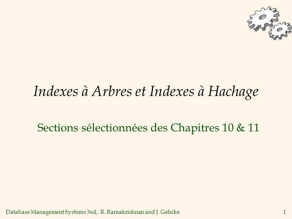 Database Management Systems 3ed, R. Ramakrishnan and J. Gehrke1 Indexes à Arbres et Indexes à Hachage Sections sélectionnées des Chapitres 10 & 11