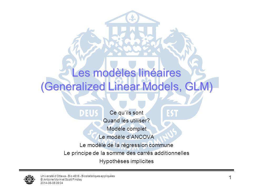 Université dOttawa - Bio 4518 - Biostatistiques appliquées © Antoine Morin et Scott Findlay 2014-06-05 09:06 1 Les modèles linéaires (Generalized Linear Models, GLM) Ce quils sont Quand les utiliser.