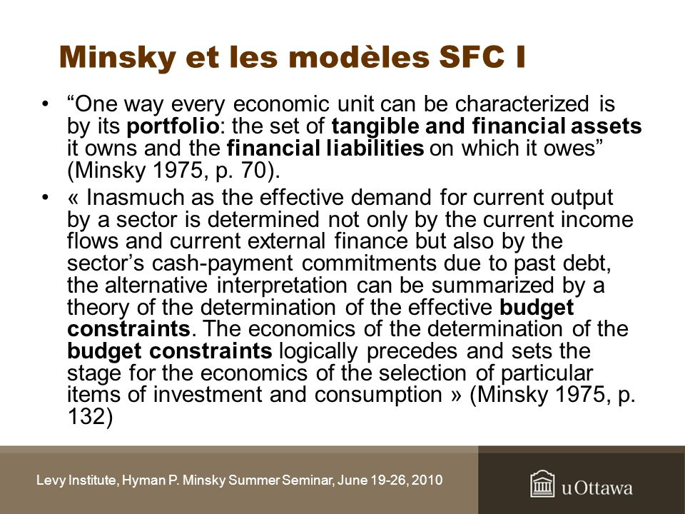 Minsky et les modèles SFC I One way every economic unit can be characterized is by its portfolio: the set of tangible and financial assets it owns and the financial liabilities on which it owes (Minsky 1975, p.